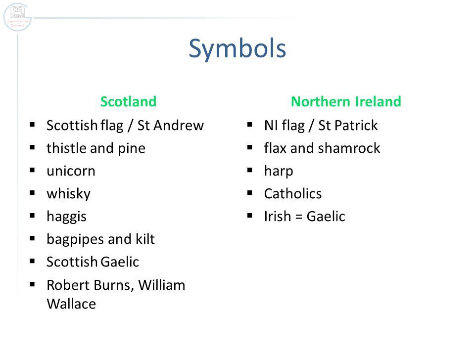 Symbols Scotland  Scottish flag / St Andrew  thistle and pine  unicorn  whisky  haggis  bagpipes and kilt  Scottish Gaelic  Robert Burns, William Wallace Northern Ireland  NI flag / St Patrick  flax and shamrock  harp  Catholics  Irish = Gaelic