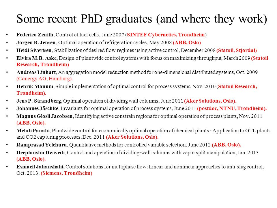 Some recent PhD graduates (and where they work) Federico Zenith, Control of fuel cells, June 2007 (SINTEF Cybernetics, Trondheim) Jørgen B.