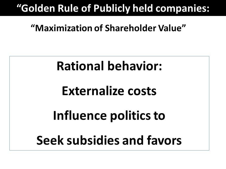 Maximization of Shareholder Value Golden Rule of Publicly held companies: Rational behavior: Externalize costs Influence politics to Seek subsidies and favors