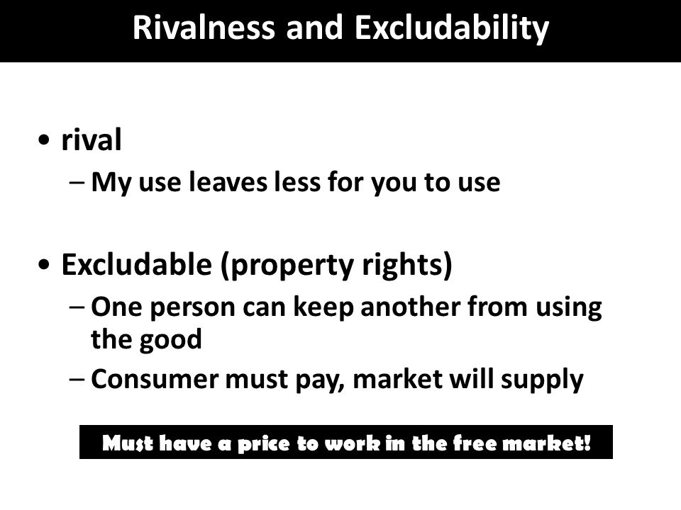 rival –My use leaves less for you to use Excludable (property rights) –One person can keep another from using the good –Consumer must pay, market will supply Must have a price to work in the free market.
