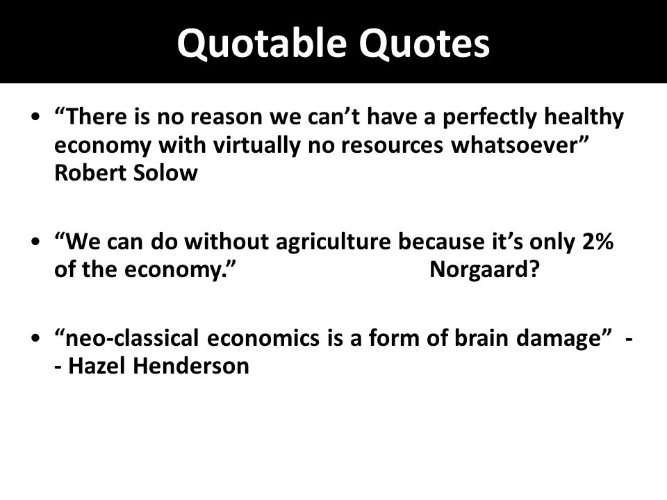 Quotable Quotes There is no reason we can't have a perfectly healthy economy with virtually no resources whatsoever Robert Solow We can do without agriculture because it's only 2% of the economy. Norgaard.