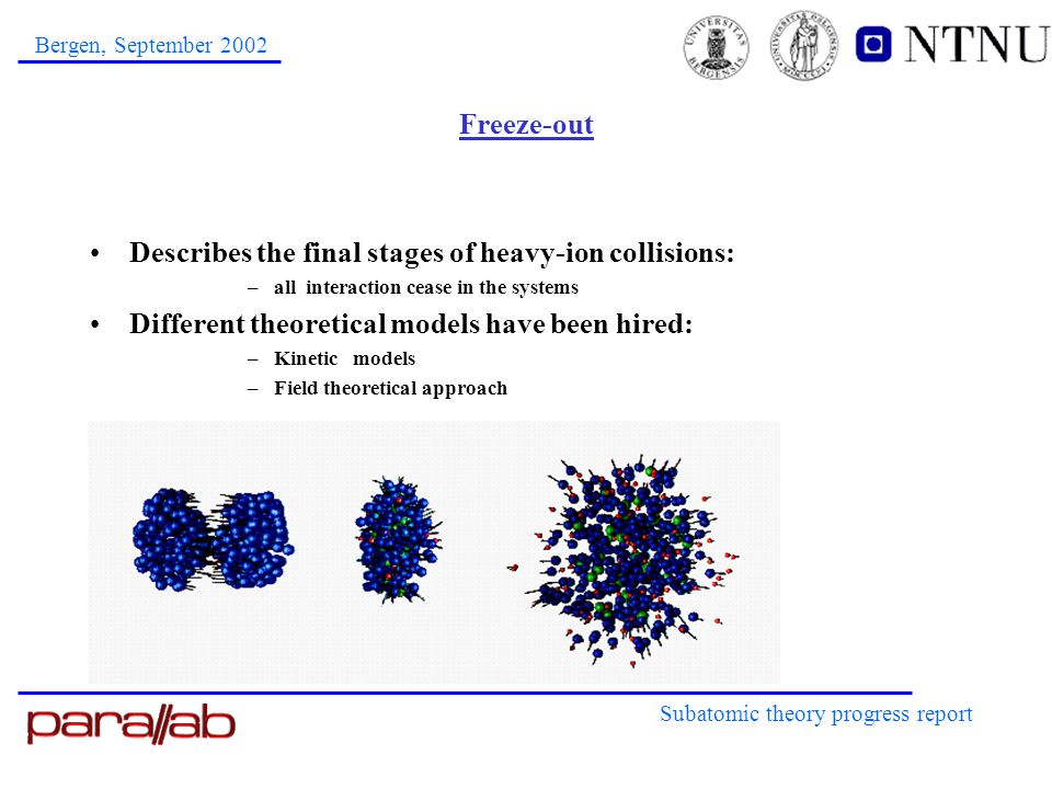 Subatomic theory progress report Bergen, September 2002 Freeze-out Describes the final stages of heavy-ion collisions: –all interaction cease in the s