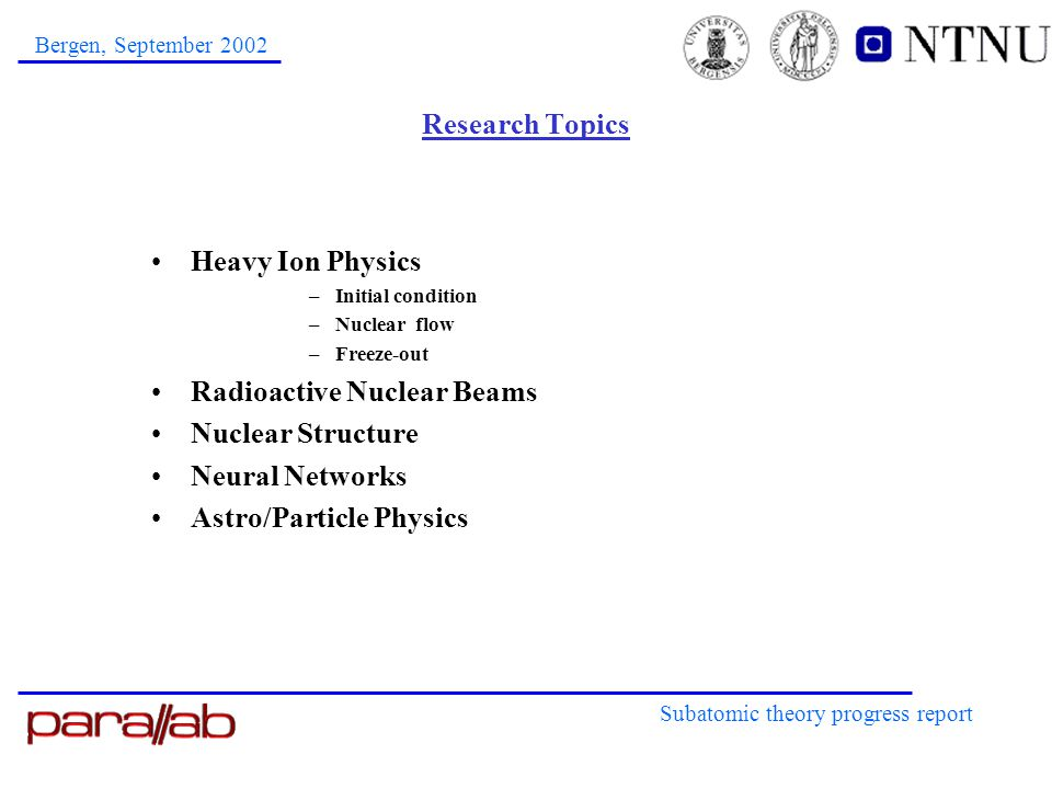 Subatomic theory progress report Bergen, September 2002 Research Topics Heavy Ion Physics –Initial condition –Nuclear flow –Freeze-out Radioactive Nuc