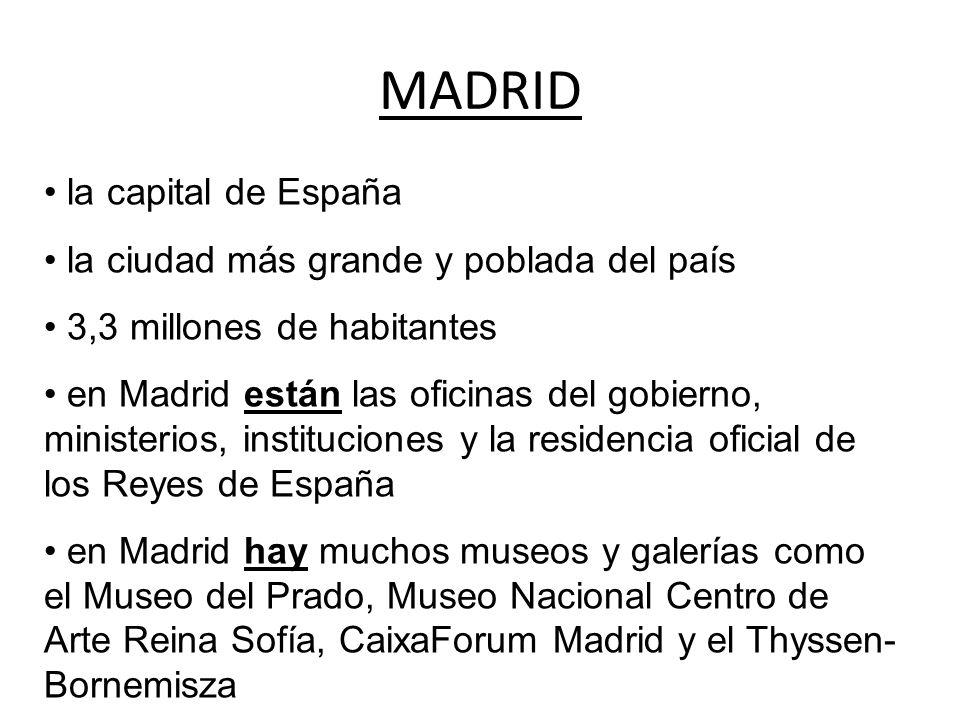 MADRID la capital de España la ciudad más grande y poblada del país 3,3 millones de habitantes en Madrid están las oficinas del gobierno, ministerios, instituciones y la residencia oficial de los Reyes de España en Madrid hay muchos museos y galerías como el Museo del Prado, Museo Nacional Centro de Arte Reina Sofía, CaixaForum Madrid y el Thyssen- Bornemisza