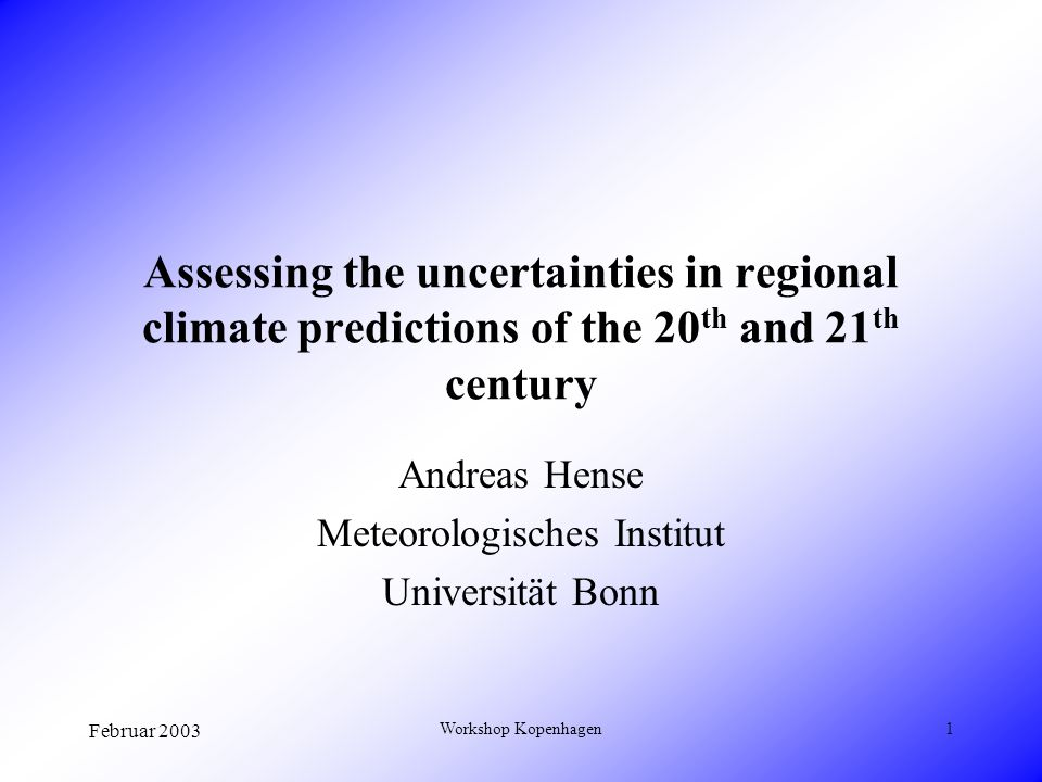 Februar 2003 Workshop Kopenhagen1 Assessing the uncertainties in regional climate predictions of the 20 th and 21 th century Andreas Hense Meteorologisches Institut Universität Bonn