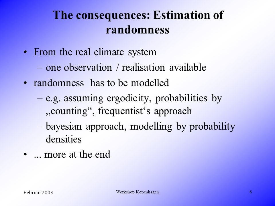 Februar 2003 Workshop Kopenhagen6 The consequences: Estimation of randomness From the real climate system –one observation / realisation available randomness has to be modelled –e.g.
