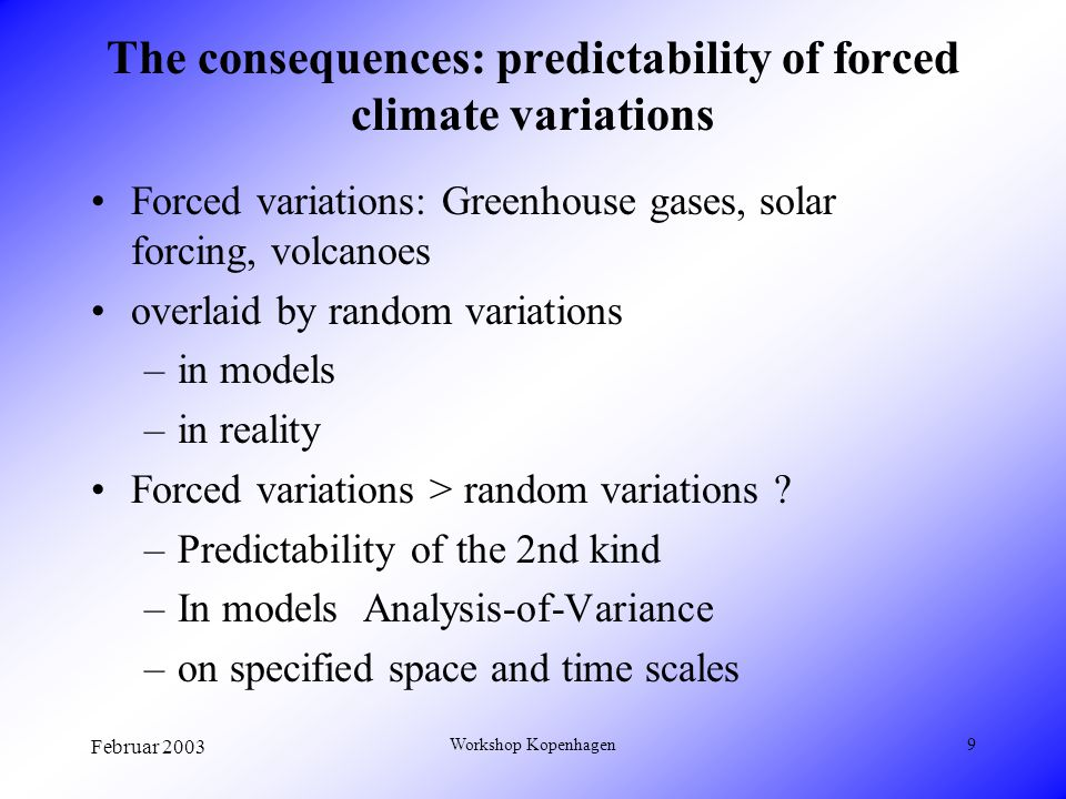 Februar 2003 Workshop Kopenhagen9 The consequences: predictability of forced climate variations Forced variations: Greenhouse gases, solar forcing, volcanoes overlaid by random variations –in models –in reality Forced variations > random variations .