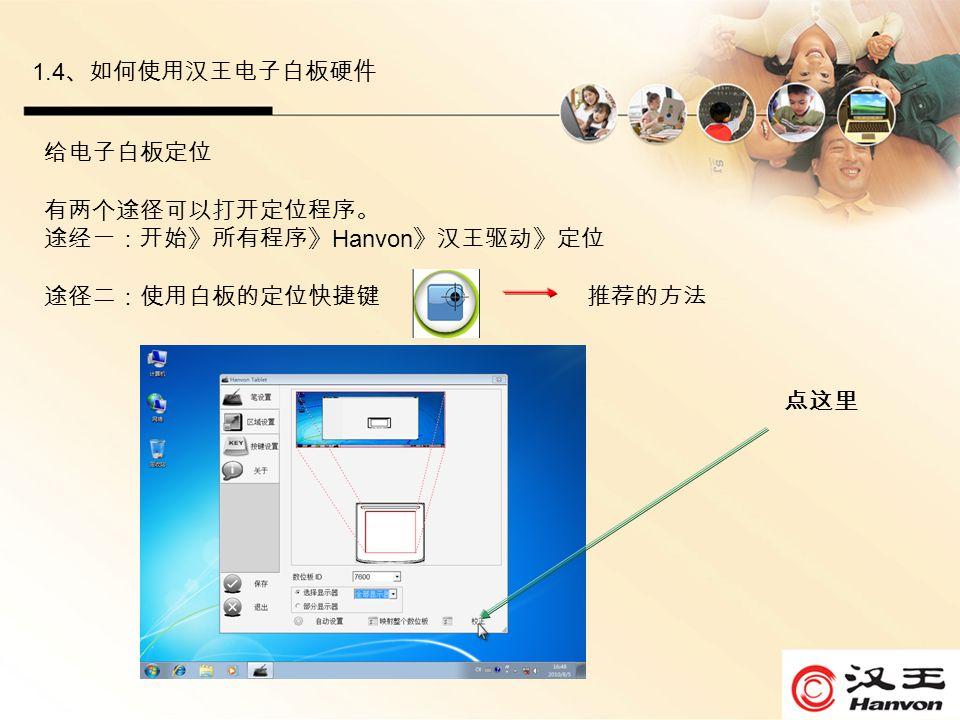 1.4 、如何使用汉王电子白板硬件 给电子白板定位 有两个途径可以打开定位程序。 途经一:开始》所有程序》 Hanvon 》汉王驱动》定位 途径二:使用白板的定位快捷键 推荐的方法 点这里