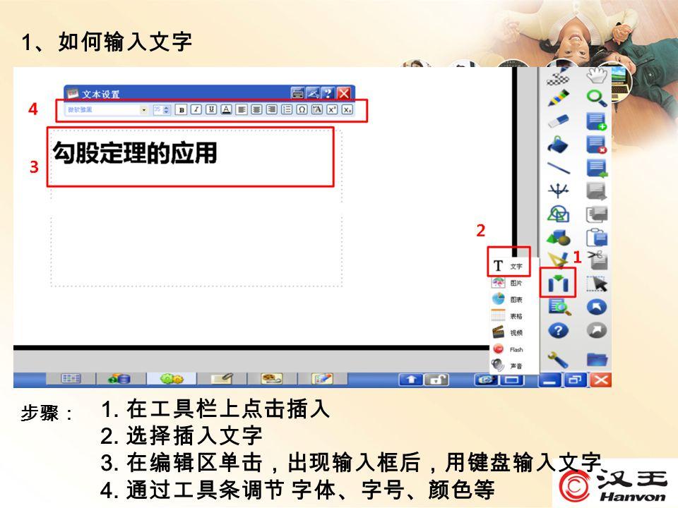 1 、如何输入文字 1. 在工具栏上点击插入 2. 选择插入文字 3. 在编辑区单击,出现输入框后,用键盘输入文字 4. 通过工具条调节 字体、字号、颜色等 步骤: