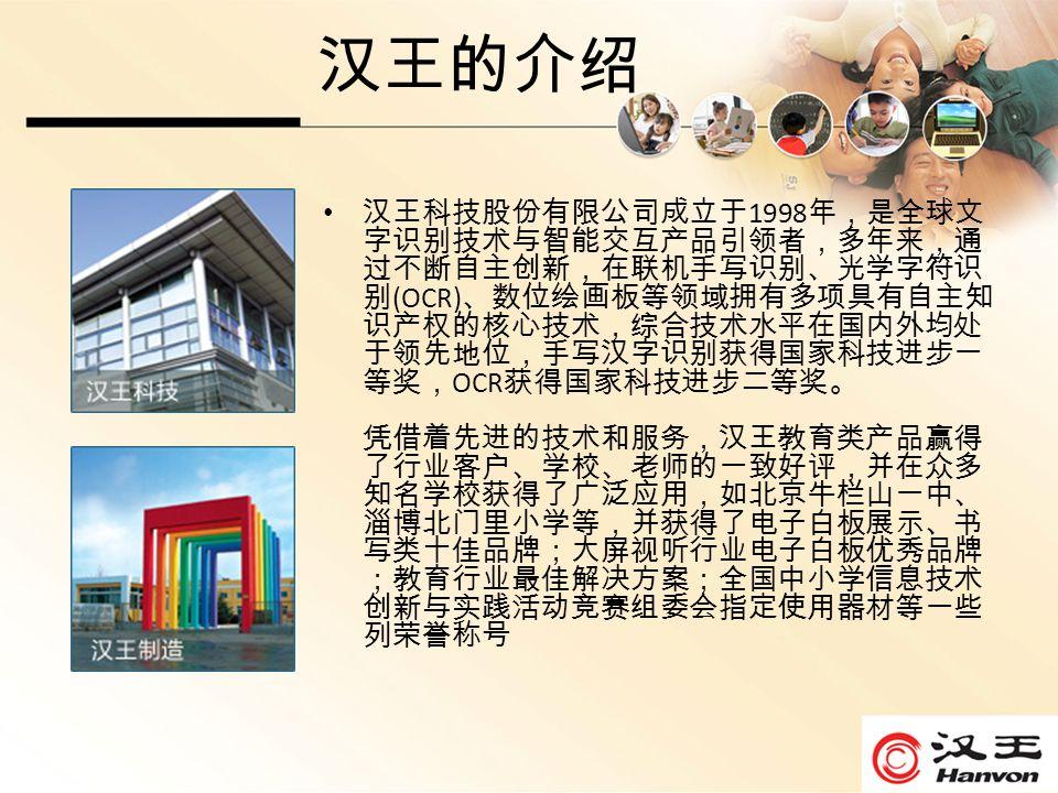 汉王的介绍 汉王科技股份有限公司成立于 1998 年,是全球文 字识别技术与智能交互产品引领者,多年来,通 过不断自主创新,在联机手写识别、光学字符识 别 (OCR) 、数位绘画板等领域拥有多项具有自主知 识产权的核心技术,综合技术水平在国内外均处 于领先地位,手写汉字识别获得国家科技进步一 等奖, OCR 获得国家科技进步二等奖。 凭借着先进的技术和服务,汉王教育类产品赢得 了行业客户、学校、老师的一致好评,并在众多 知名学校获得了广泛应用,如北京牛栏山一中、 淄博北门里小学等,并获得了电子白板展示、书 写类十佳品牌;大屏视听行业电子白板优秀品牌 ;教育行业最佳解决方案;全国中小学信息技术 创新与实践活动竞赛组委会指定使用器材等一些 列荣誉称号