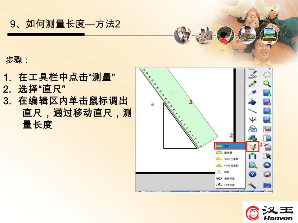 9 、如何测量长度 — 方法 2 步骤: 1. 在工具栏中点击 测量 2. 选择 直尺 3. 在编辑区内单击鼠标调出 直尺,通过移动直尺,测 量长度