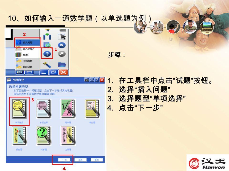 10 、如何输入一道数学题(以单选题为例) 步骤: 1. 在工具栏中点击 试题 按钮。 2. 选择 插入问题 3. 选择题型 单项选择 4. 点击 下一步