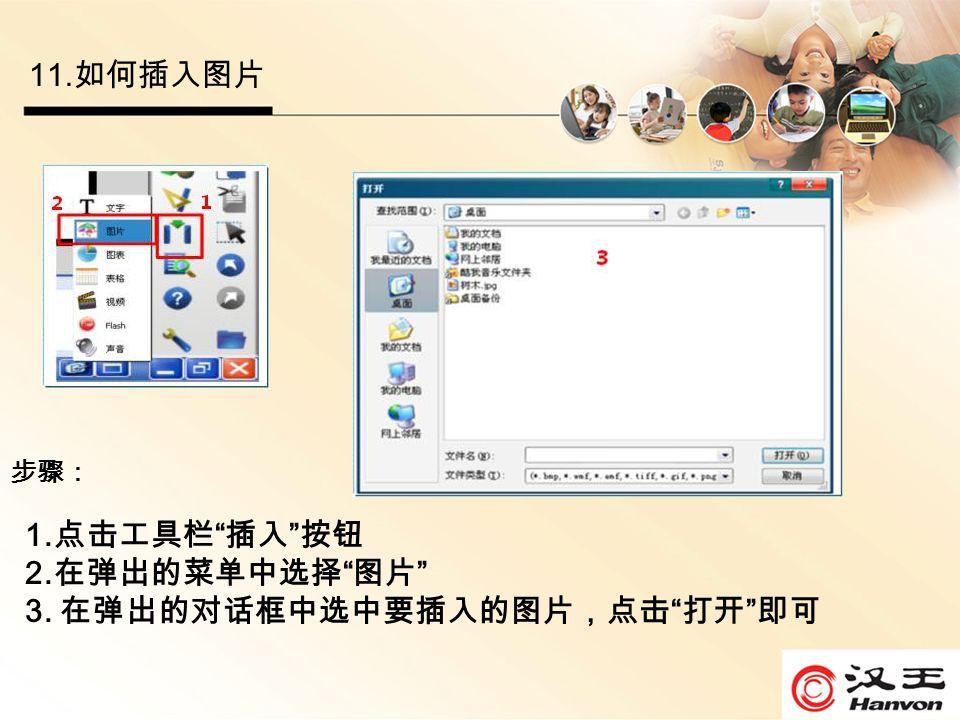 11. 如何插入图片 步骤: 1. 点击工具栏 插入 按钮 2. 在弹出的菜单中选择 图片 3. 在弹出的对话框中选中要插入的图片,点击 打开 即可