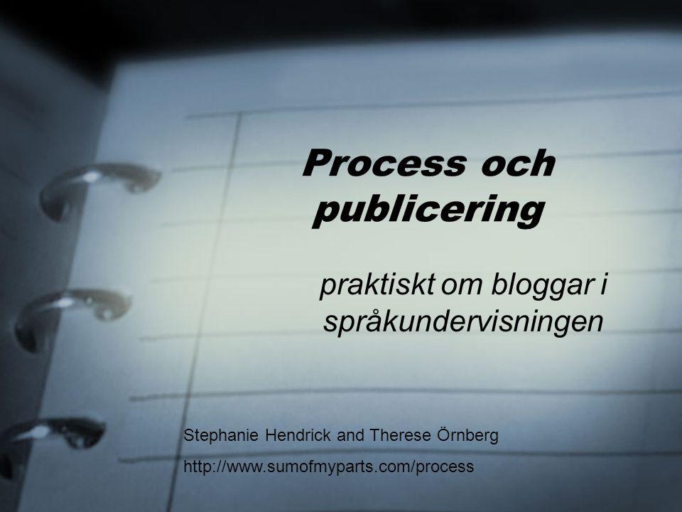 Process och publicering praktiskt om bloggar i språkundervisningen Stephanie Hendrick and Therese Örnberg http://www.sumofmyparts.com/process