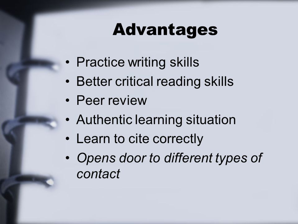 Advantages Practice writing skills Better critical reading skills Peer review Authentic learning situation Learn to cite correctly Opens door to diffe