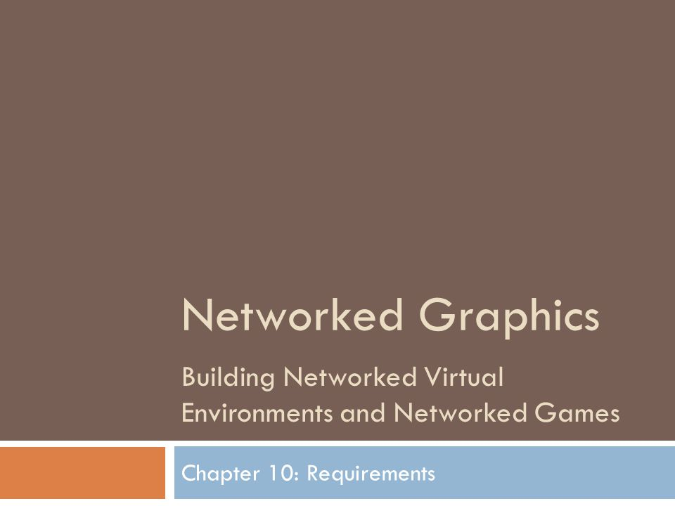 Networked Graphics Building Networked Virtual Environments and Networked Games Chapter 10: Requirements