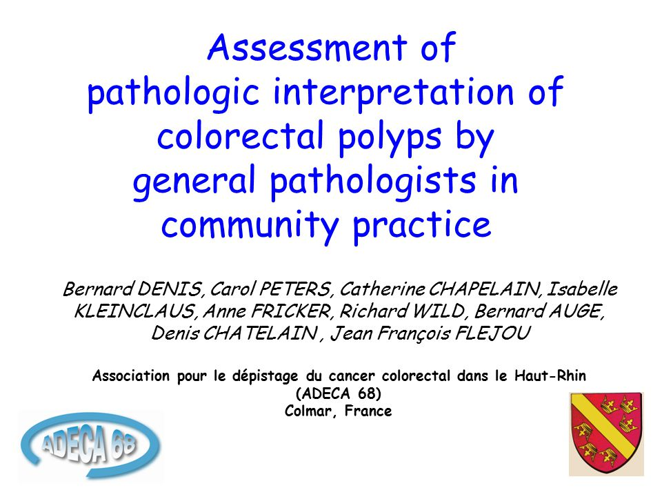Assessment of pathologic interpretation of colorectal polyps by general pathologists in community practice Bernard DENIS, Carol PETERS, Catherine CHAPELAIN, Isabelle KLEINCLAUS, Anne FRICKER, Richard WILD, Bernard AUGE, Denis CHATELAIN, Jean François FLEJOU Association pour le dépistage du cancer colorectal dans le Haut-Rhin (ADECA 68) Colmar, France