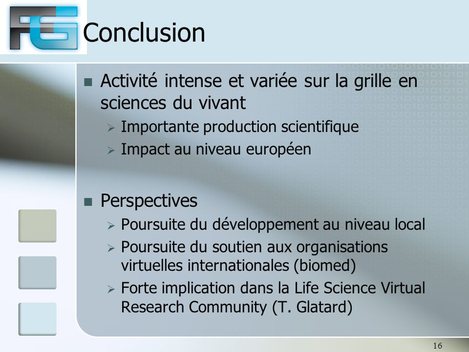 Conclusion Activité intense et variée sur la grille en sciences du vivant  Importante production scientifique  Impact au niveau européen Perspectives  Poursuite du développement au niveau local  Poursuite du soutien aux organisations virtuelles internationales (biomed)  Forte implication dans la Life Science Virtual Research Community (T.