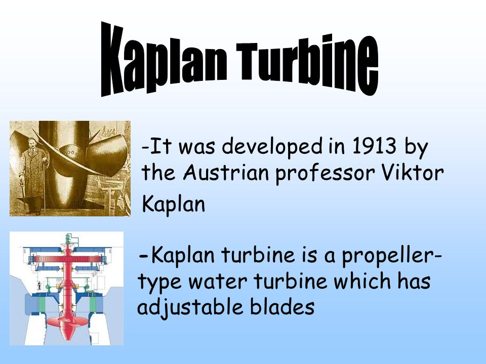 -It was developed in 1913 by the Austrian professor Viktor Kaplan -Kaplan turbine is a propeller- type water turbine which has adjustable blades