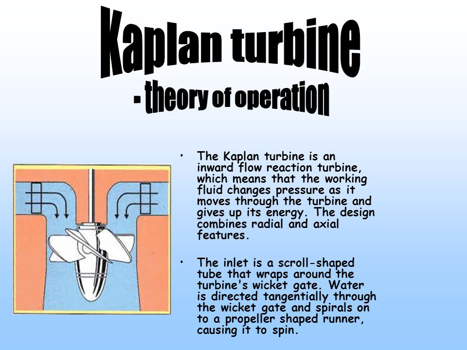 The Kaplan turbine is an inward flow reaction turbine, which means that the working fluid changes pressure as it moves through the turbine and gives up its energy.