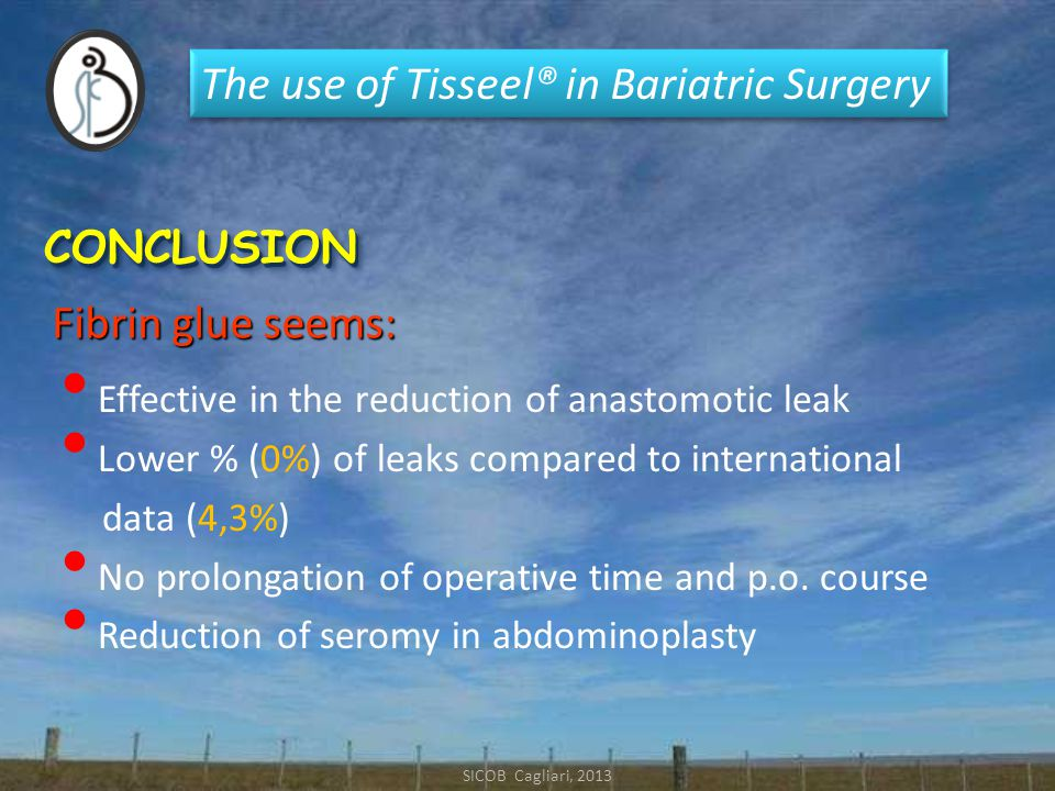 The use of Tisseel® in Bariatric Surgery SICOB Cagliari, 2013 CONCLUSIONCONCLUSION Effective in the reduction of anastomotic leak Lower % (0%) of leaks compared to international data (4,3%) No prolongation of operative time and p.o.