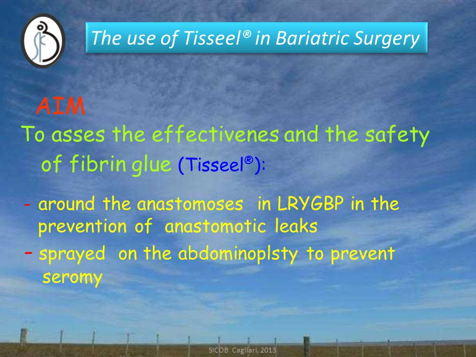 The use of Tisseel® in Bariatric Surgery SICOB Cagliari, 2013 of fibrin glue (Tisseel ® ): AIM To asses the effectivenes and the safety - around the anastomoses in LRYGBP in the prevention of anastomotic leaks - sprayed on the abdominoplsty to prevent seromy