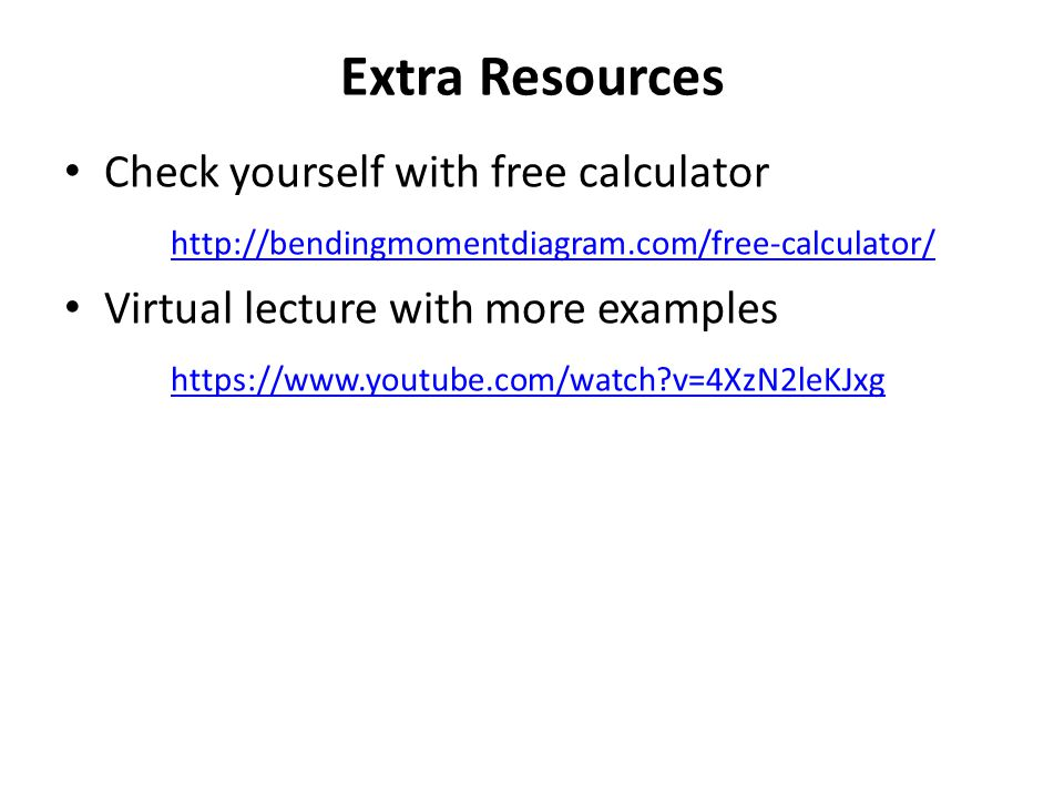 Extra Resources Check yourself with free calculator http://bendingmomentdiagram.com/free-calculator/ Virtual lecture with more examples https://www.yo