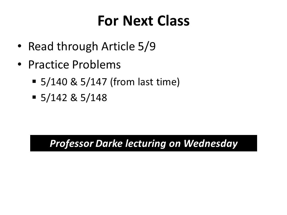 For Next Class Read through Article 5/9 Practice Problems  5/140 & 5/147 (from last time)  5/142 & 5/148 Professor Darke lecturing on Wednesday
