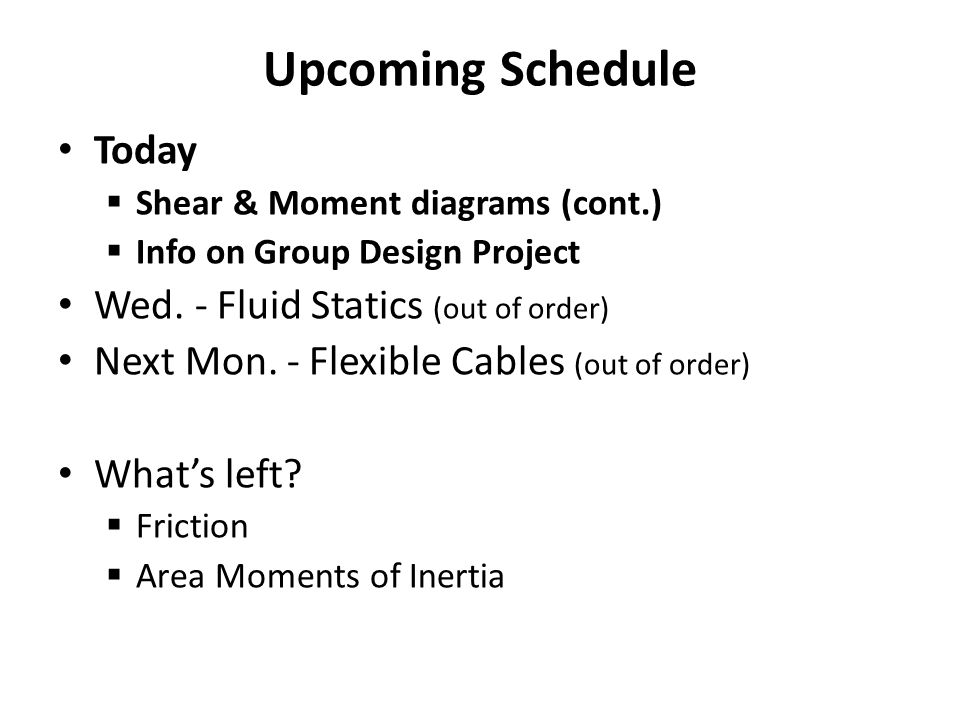 Upcoming Schedule Today  Shear & Moment diagrams (cont.)  Info on Group Design Project Wed. - Fluid Statics (out of order) Next Mon. - Flexible Cabl