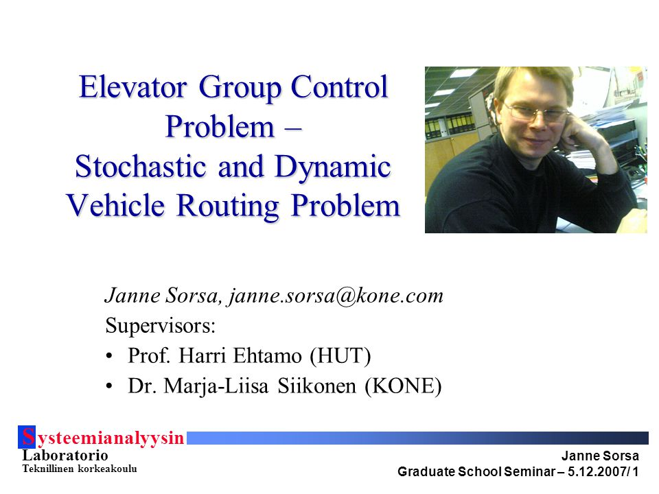 S ysteemianalyysin Laboratorio Teknillinen korkeakoulu Janne Sorsa Graduate School Seminar – 5.12.2007/ 2 Background EGCP: Integer programming based methods not found in literature Multi-deck control methods not available in literature Contribution: Complete formulation and solution method ready for implementation for multi-deck elevators SVRP: Modeling framework and terminology Typically optimal policies solved with heuristics Contribution: practical way to solve SVRP to optimality for an on-line optimization