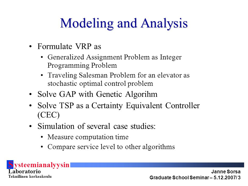 S ysteemianalyysin Laboratorio Teknillinen korkeakoulu Janne Sorsa Graduate School Seminar – 5.12.2007/ 3 Modeling and Analysis Formulate VRP as Generalized Assignment Problem as Integer Programming Problem Traveling Salesman Problem for an elevator as stochastic optimal control problem Solve GAP with Genetic Algorihm Solve TSP as a Certainty Equivalent Controller (CEC) Simulation of several case studies: Measure computation time Compare service level to other algorithms
