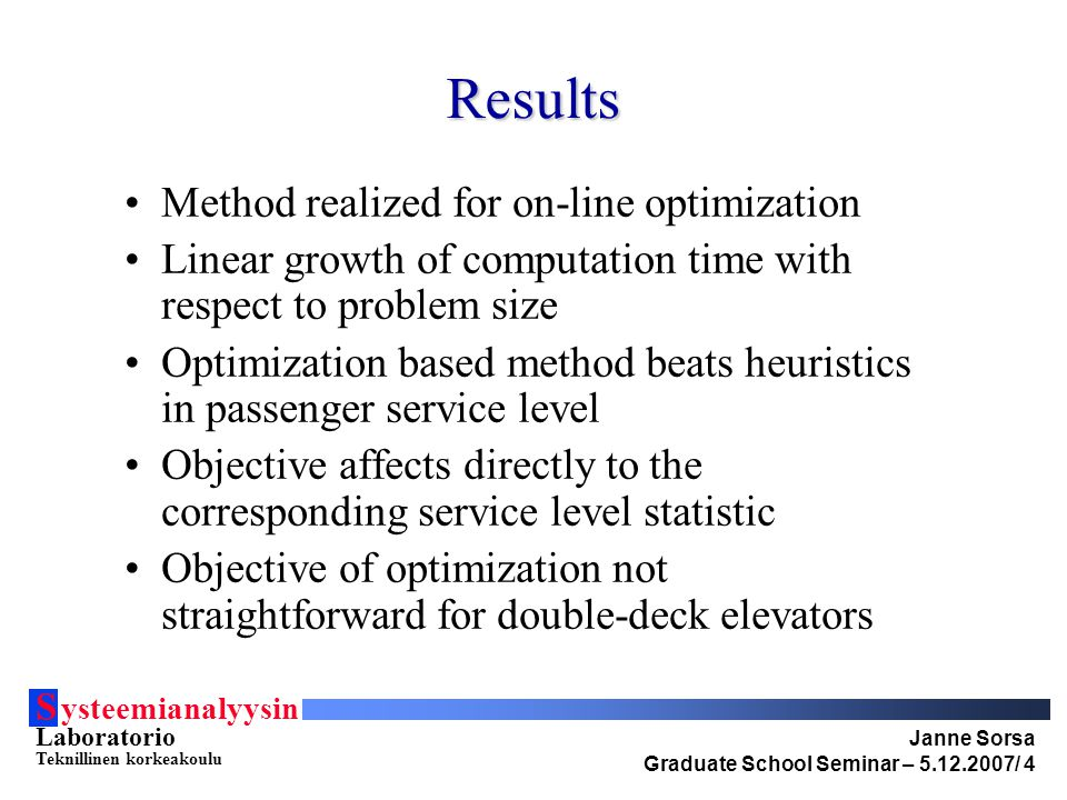 S ysteemianalyysin Laboratorio Teknillinen korkeakoulu Janne Sorsa Graduate School Seminar – 5.12.2007/ 4 Results Method realized for on-line optimization Linear growth of computation time with respect to problem size Optimization based method beats heuristics in passenger service level Objective affects directly to the corresponding service level statistic Objective of optimization not straightforward for double-deck elevators
