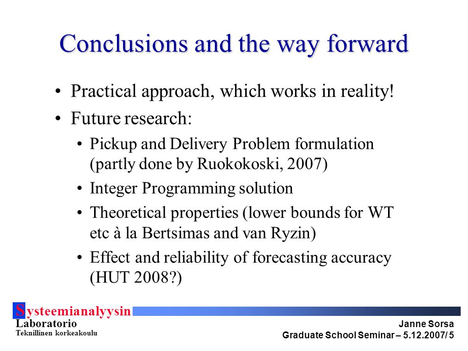 S ysteemianalyysin Laboratorio Teknillinen korkeakoulu Janne Sorsa Graduate School Seminar – 5.12.2007/ 5 Conclusions and the way forward Practical approach, which works in reality.