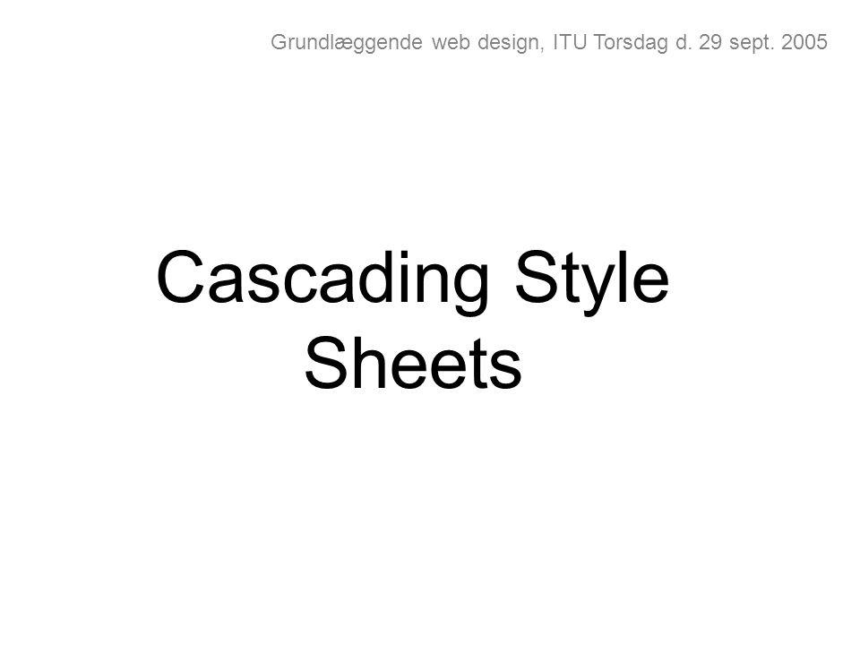 Grundlæggende web design, ITU Torsdag d. 29 sept. 2005 Cascading Style Sheets