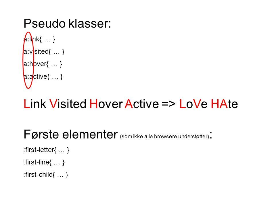 Pseudo klasser: a:link{ … } a:visited{ … } a:hover{ … } a:active{ … } Link Visited Hover Active => LoVe HAte Første elementer (som ikke alle browsere understøtter) : :first-letter{ … } :first-line{ … } :first-child{ … }
