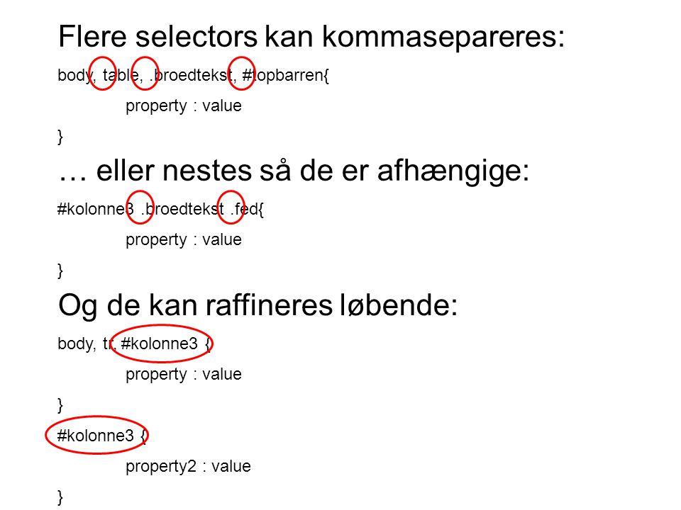 Flere selectors kan kommasepareres: body, table,.broedtekst, #topbarren{ property : value } … eller nestes så de er afhængige: #kolonne3.broedtekst.fed{ property : value } Og de kan raffineres løbende: body, tr, #kolonne3 { property : value } #kolonne3 { property2 : value }