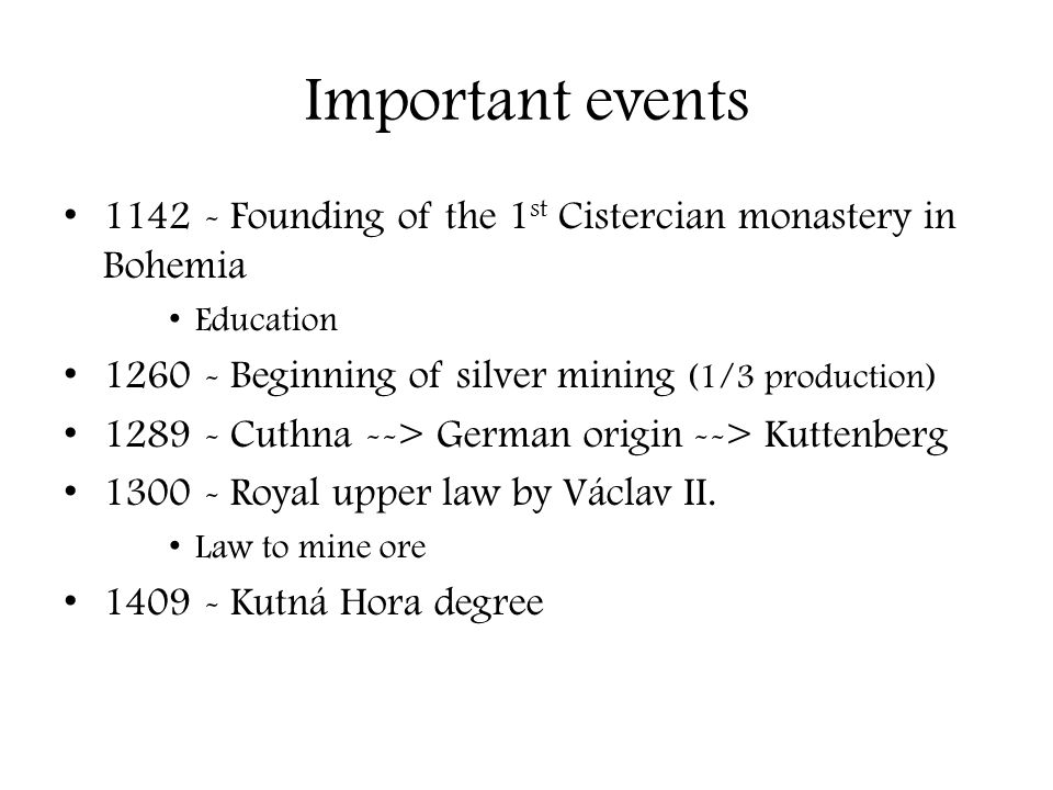 Important events 1142 - Founding of the 1 st Cistercian monastery in Bohemia Education 1260 - Beginning of silver mining (1/3 production) 1289 - Cuthn
