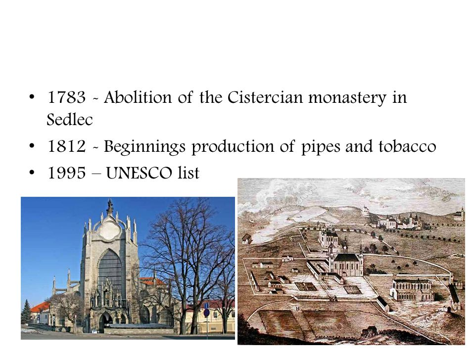 1783 - Abolition of the Cistercian monastery in Sedlec 1812 - Beginnings production of pipes and tobacco 1995 – UNESCO list