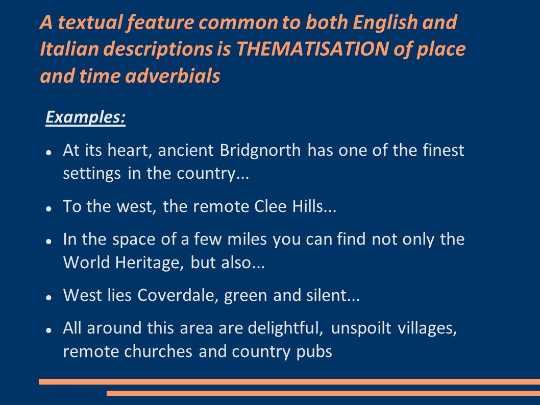 A textual feature common to both English and Italian descriptions is THEMATISATION of place and time adverbials Examples: At its heart, ancient Bridgnorth has one of the finest settings in the country...