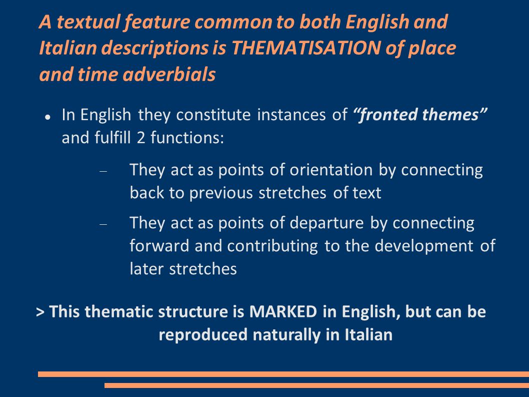 A textual feature common to both English and Italian descriptions is THEMATISATION of place and time adverbials In English they constitute instances of fronted themes and fulfill 2 functions:  They act as points of orientation by connecting back to previous stretches of text  They act as points of departure by connecting forward and contributing to the development of later stretches > This thematic structure is MARKED in English, but can be reproduced naturally in Italian