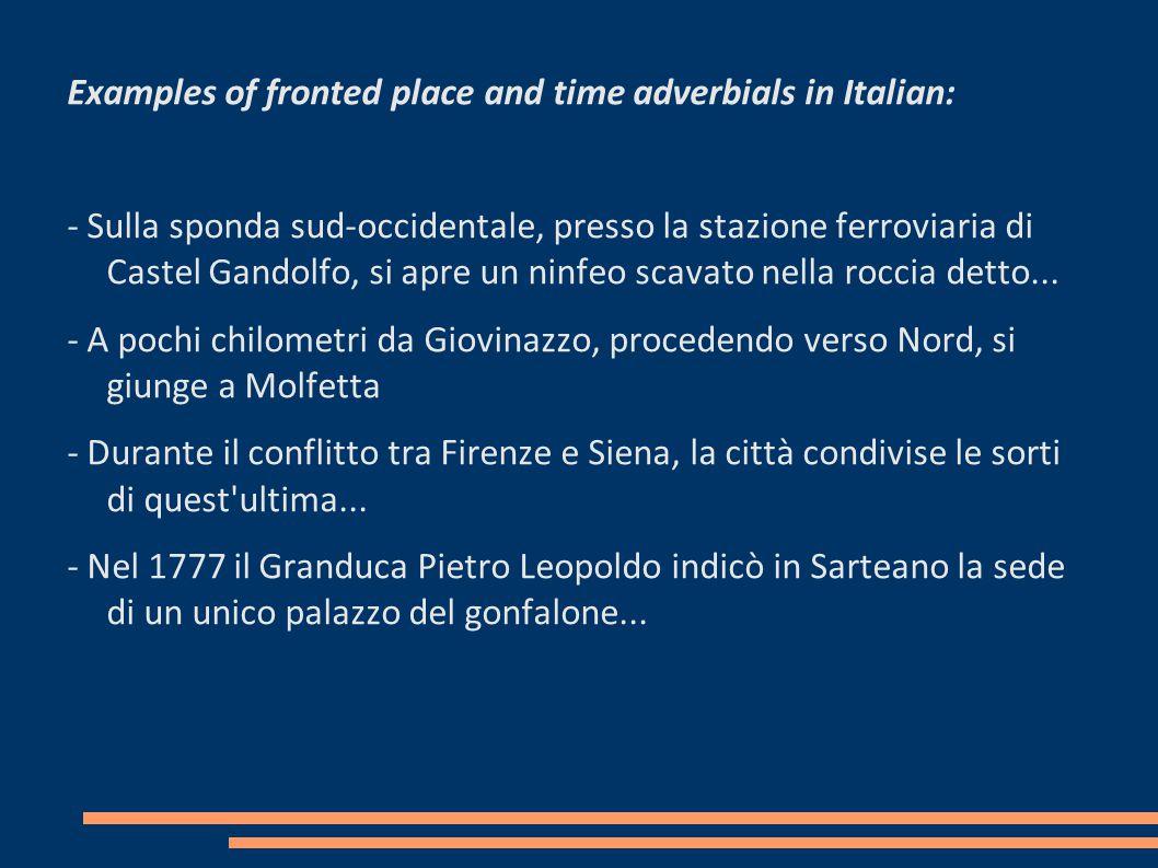 Examples of fronted place and time adverbials in Italian: - Sulla sponda sud-occidentale, presso la stazione ferroviaria di Castel Gandolfo, si apre un ninfeo scavato nella roccia detto...
