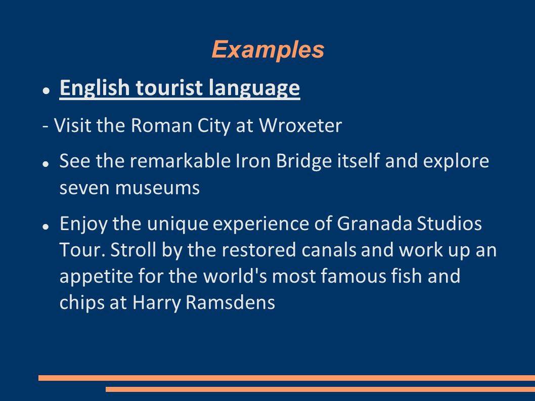 Examples English tourist language - Visit the Roman City at Wroxeter See the remarkable Iron Bridge itself and explore seven museums Enjoy the unique