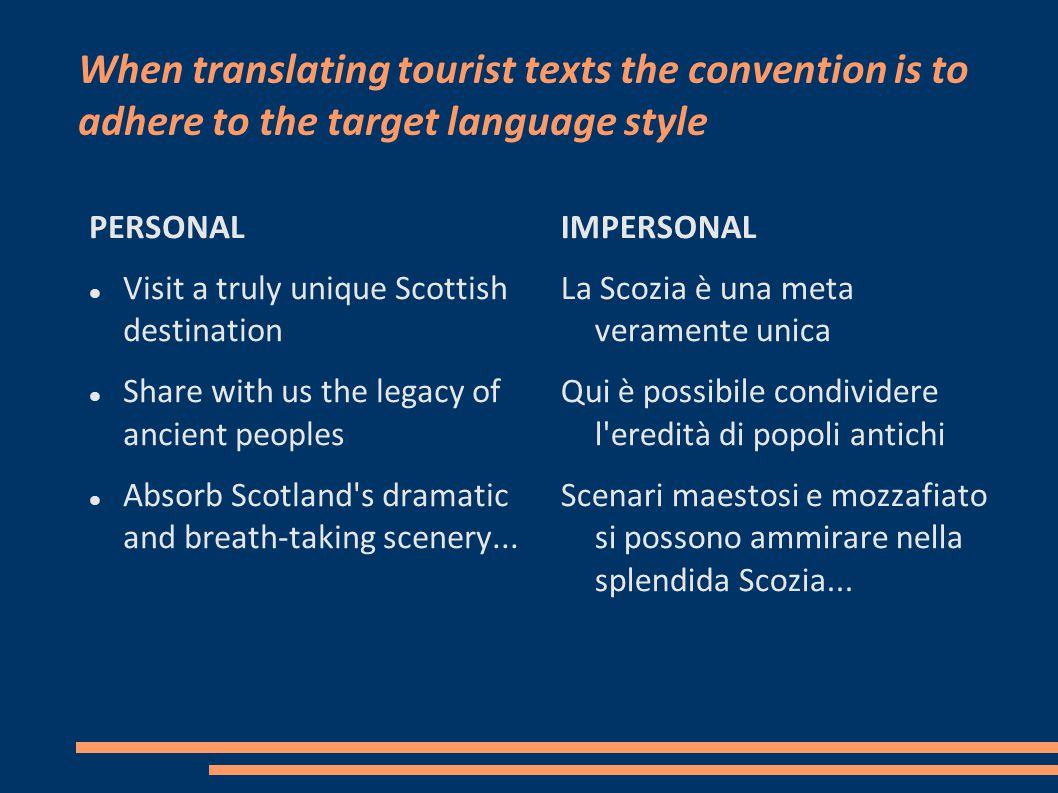 When translating tourist texts the convention is to adhere to the target language style PERSONAL Visit a truly unique Scottish destination Share with us the legacy of ancient peoples Absorb Scotland s dramatic and breath-taking scenery...