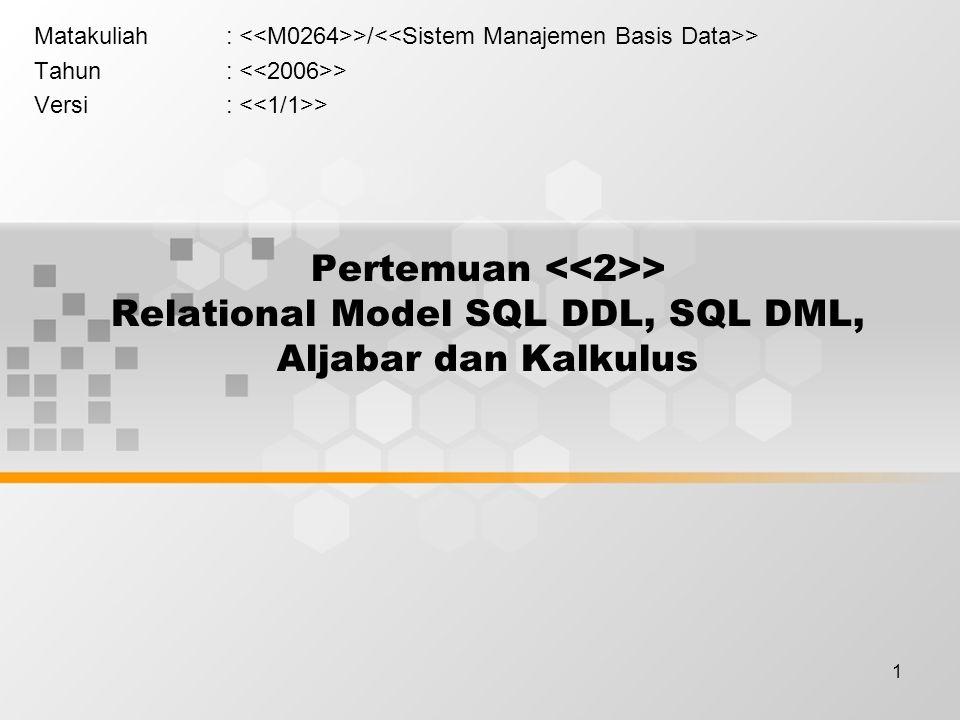 1 Pertemuan > Relational Model SQL DDL, SQL DML, Aljabar dan Kalkulus Matakuliah: >/ > Tahun: > Versi: >