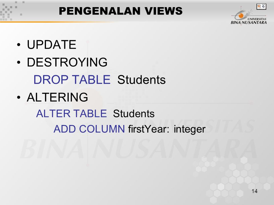 14 PENGENALAN VIEWS UPDATE DESTROYING DROP TABLE Students ALTERING ALTER TABLE Students ADD COLUMN firstYear: integer