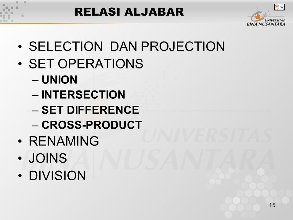 15 RELASI ALJABAR SELECTION DAN PROJECTION SET OPERATIONS –UNION –INTERSECTION –SET DIFFERENCE –CROSS-PRODUCT RENAMING JOINS DIVISION