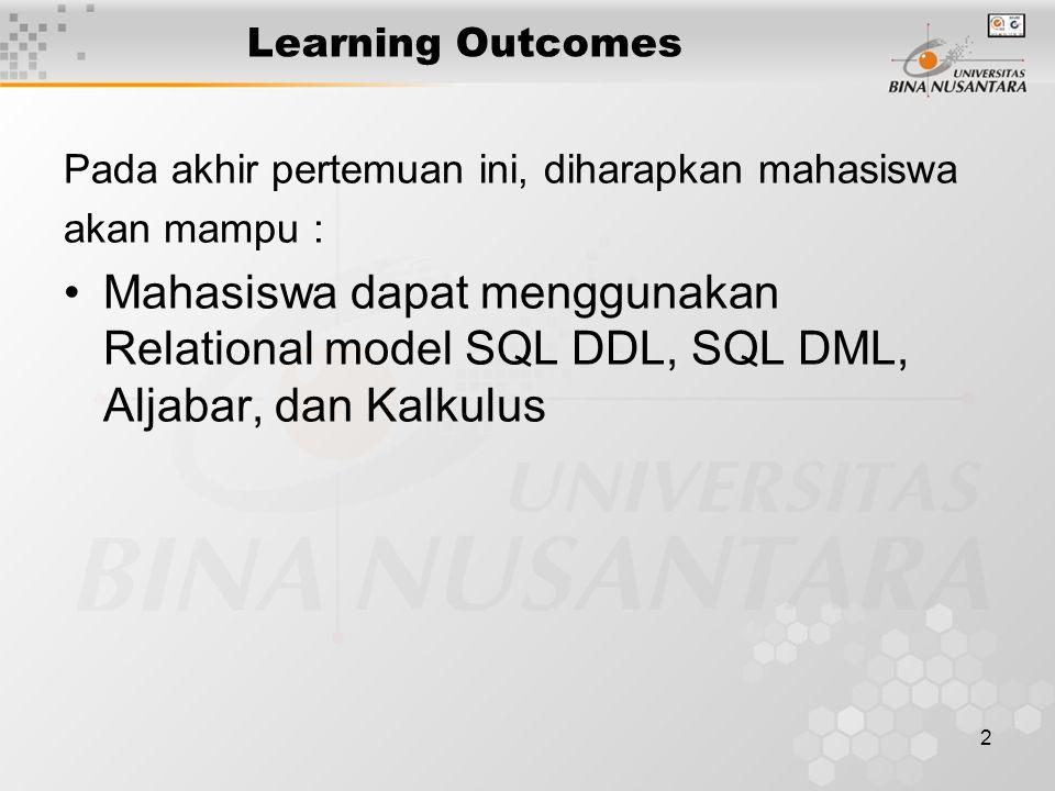 2 Learning Outcomes Pada akhir pertemuan ini, diharapkan mahasiswa akan mampu : Mahasiswa dapat menggunakan Relational model SQL DDL, SQL DML, Aljabar, dan Kalkulus