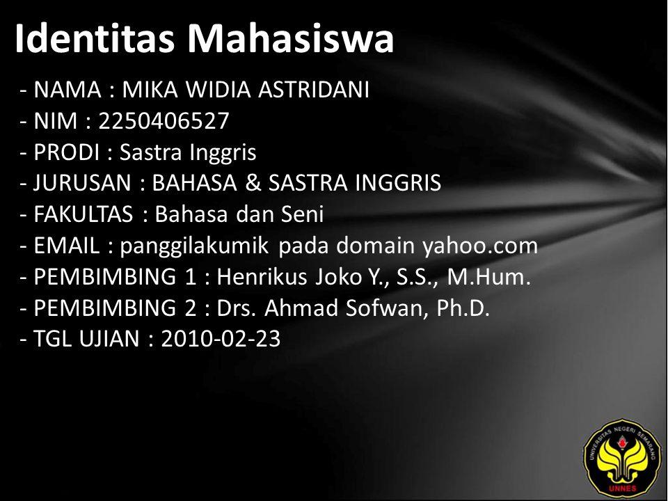 Identitas Mahasiswa - NAMA : MIKA WIDIA ASTRIDANI - NIM : 2250406527 - PRODI : Sastra Inggris - JURUSAN : BAHASA & SASTRA INGGRIS - FAKULTAS : Bahasa dan Seni - EMAIL : panggilakumik pada domain yahoo.com - PEMBIMBING 1 : Henrikus Joko Y., S.S., M.Hum.