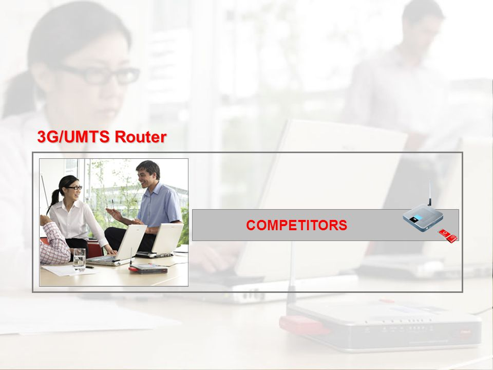 Scenarios Channel and Support Commercial Approach Proposition Overview Introduction Competitors COMPETITORS 3G/UMTS Router