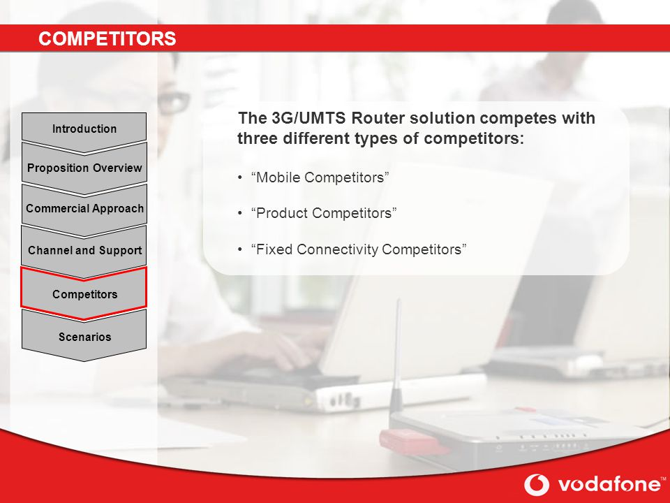 Scenarios Channel and Support Commercial Approach Proposition Overview Introduction Competitors The 3G/UMTS Router solution competes with three different types of competitors: Mobile Competitors Product Competitors Fixed Connectivity Competitors COMPETITORS